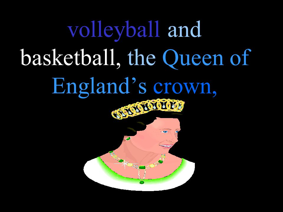 volleyball and basketball, the Queen of England's crown,