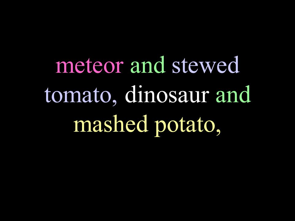 meteor and stewed tomato, dinosaur and mashed potato,