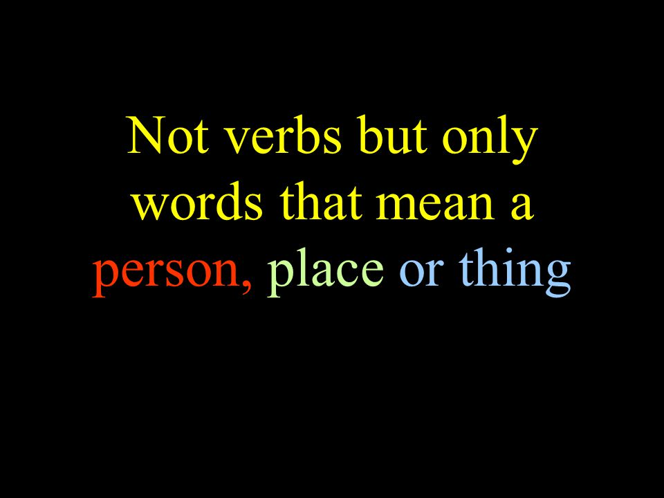 Not verbs but only words that mean a person, place or thing