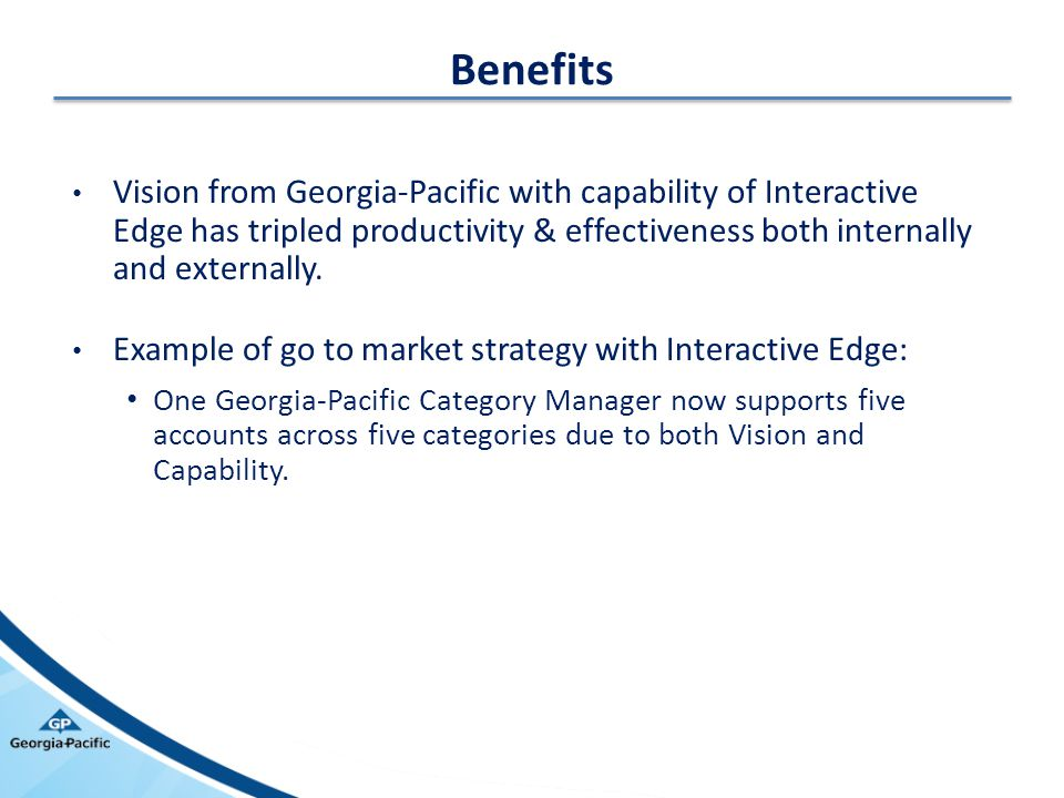 Benefits Vision from Georgia-Pacific with capability of Interactive Edge has tripled productivity & effectiveness both internally and externally.