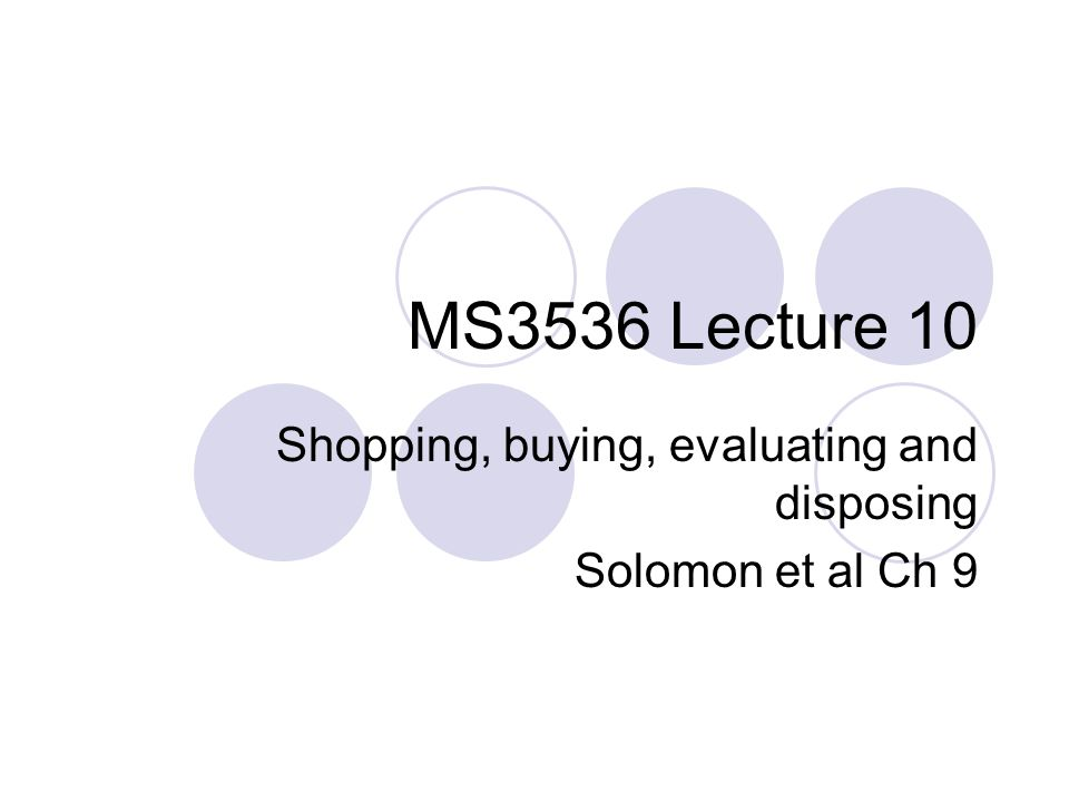 Shopping, buying, evaluating and disposing Solomon et al Ch 9
