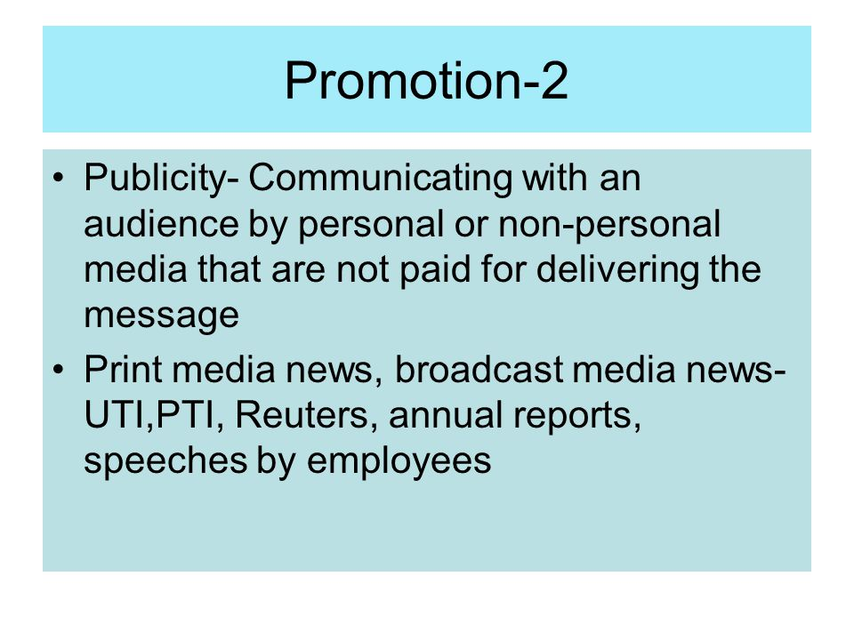 Promotion-2 Publicity- Communicating with an audience by personal or non-personal media that are not paid for delivering the message.