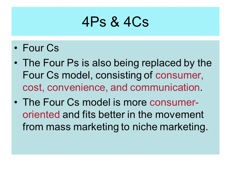 4Ps & 4Cs Four Cs. The Four Ps is also being replaced by the Four Cs model, consisting of consumer, cost, convenience, and communication.