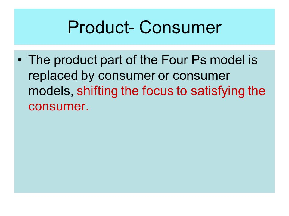 Product- Consumer The product part of the Four Ps model is replaced by consumer or consumer models, shifting the focus to satisfying the consumer.