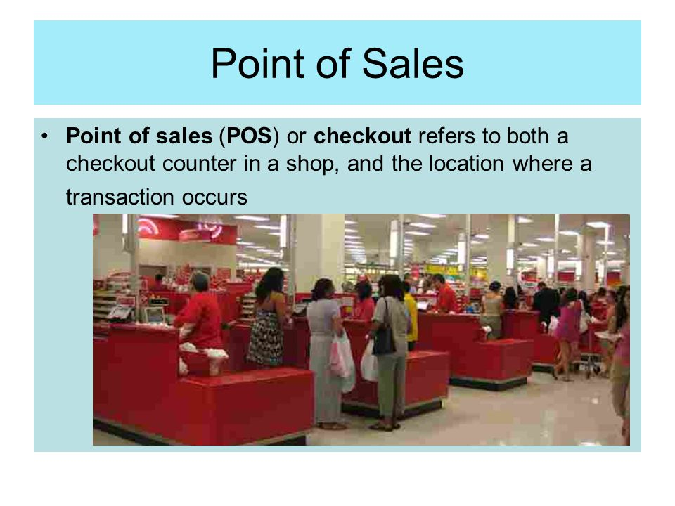 Point of Sales Point of sales (POS) or checkout refers to both a checkout counter in a shop, and the location where a transaction occurs.