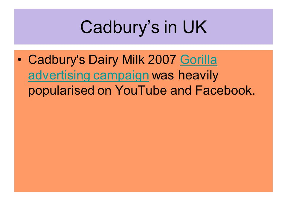 Cadbury's in UK Cadbury s Dairy Milk 2007 Gorilla advertising campaign was heavily popularised on YouTube and Facebook.