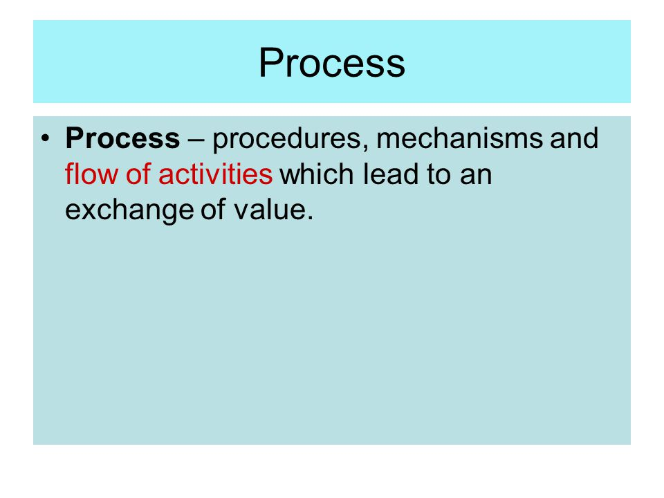Process Process – procedures, mechanisms and flow of activities which lead to an exchange of value.