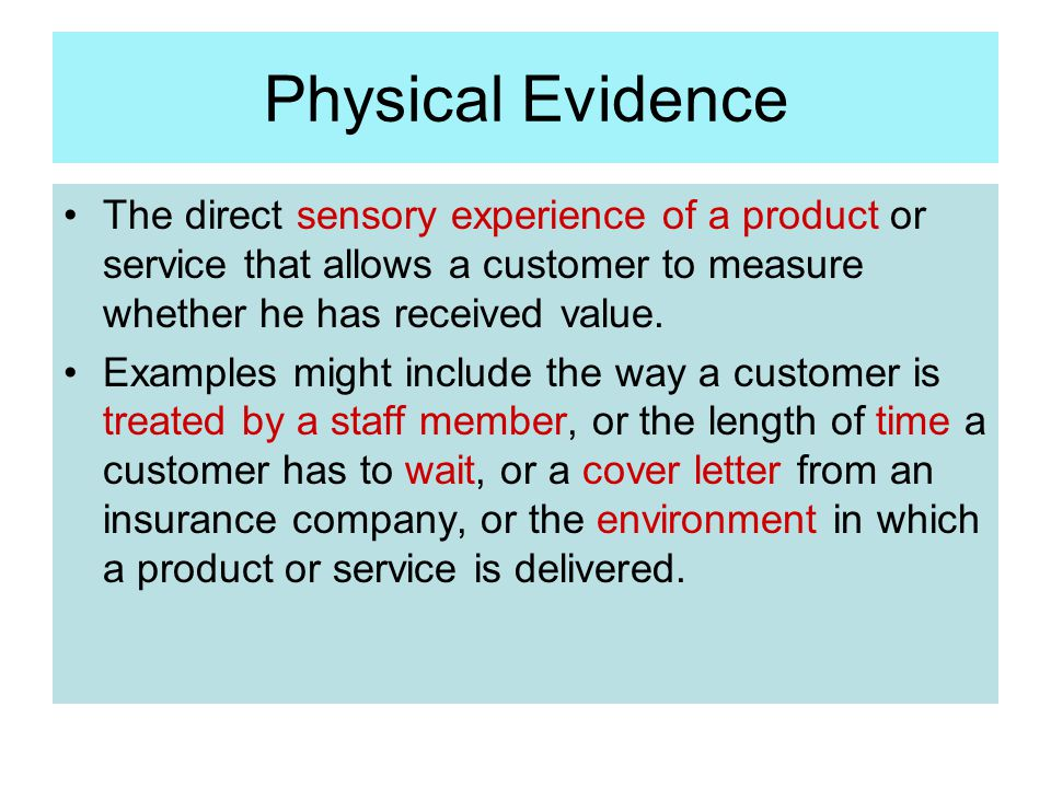 Physical Evidence The direct sensory experience of a product or service that allows a customer to measure whether he has received value.