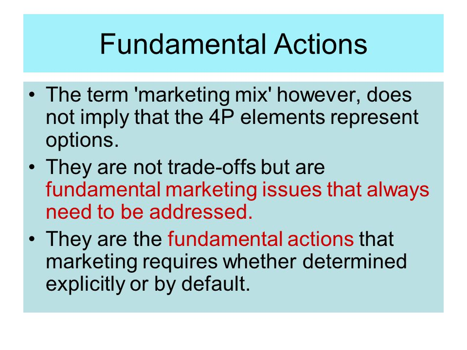 Fundamental Actions The term marketing mix however, does not imply that the 4P elements represent options.