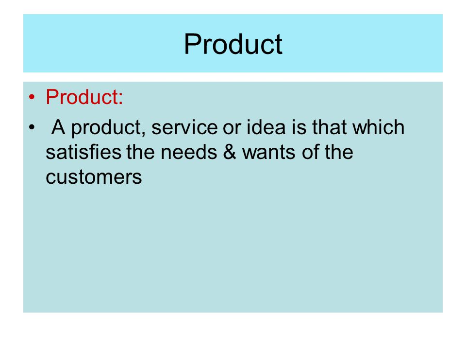 Product Product: A product, service or idea is that which satisfies the needs & wants of the customers.
