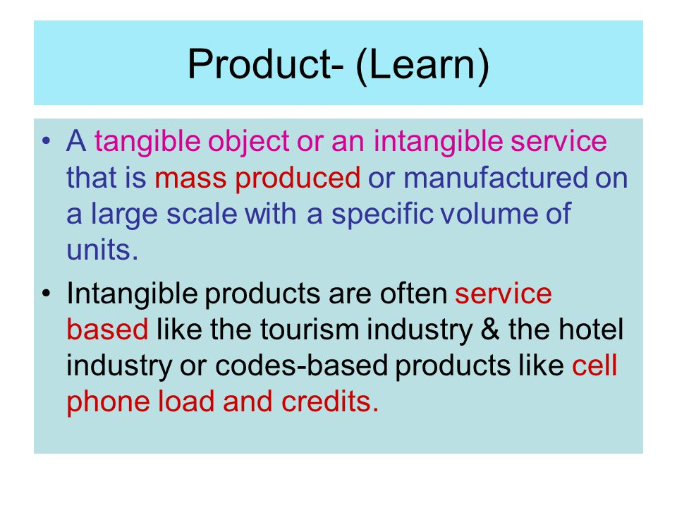 Product- (Learn) A tangible object or an intangible service that is mass produced or manufactured on a large scale with a specific volume of units.