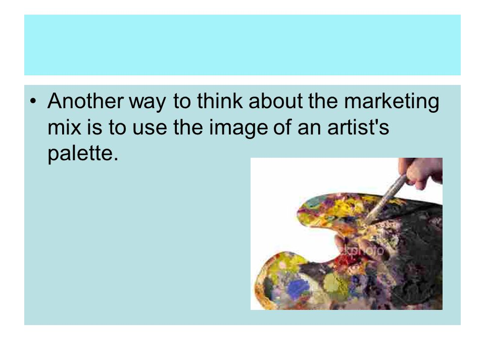 Another way to think about the marketing mix is to use the image of an artist s palette.