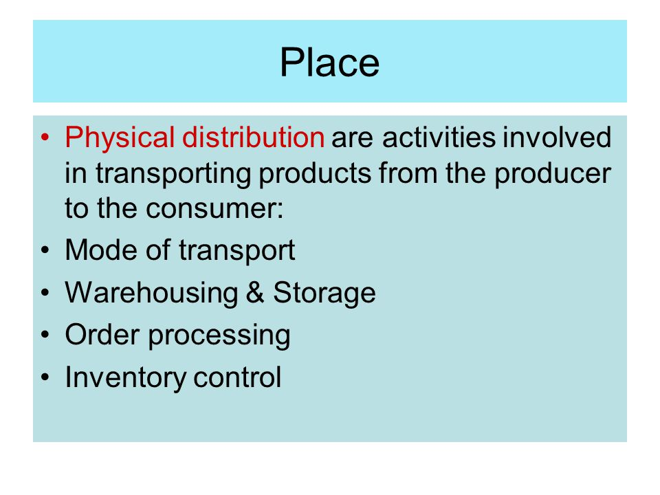 Place Physical distribution are activities involved in transporting products from the producer to the consumer: