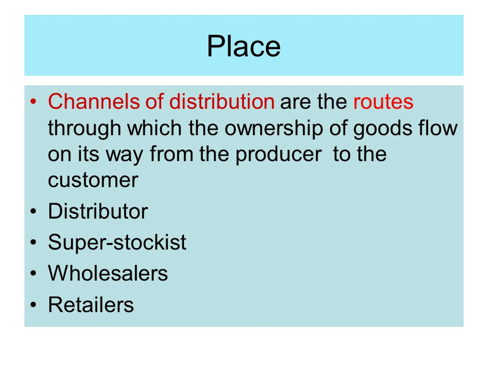 Place Channels of distribution are the routes through which the ownership of goods flow on its way from the producer to the customer.