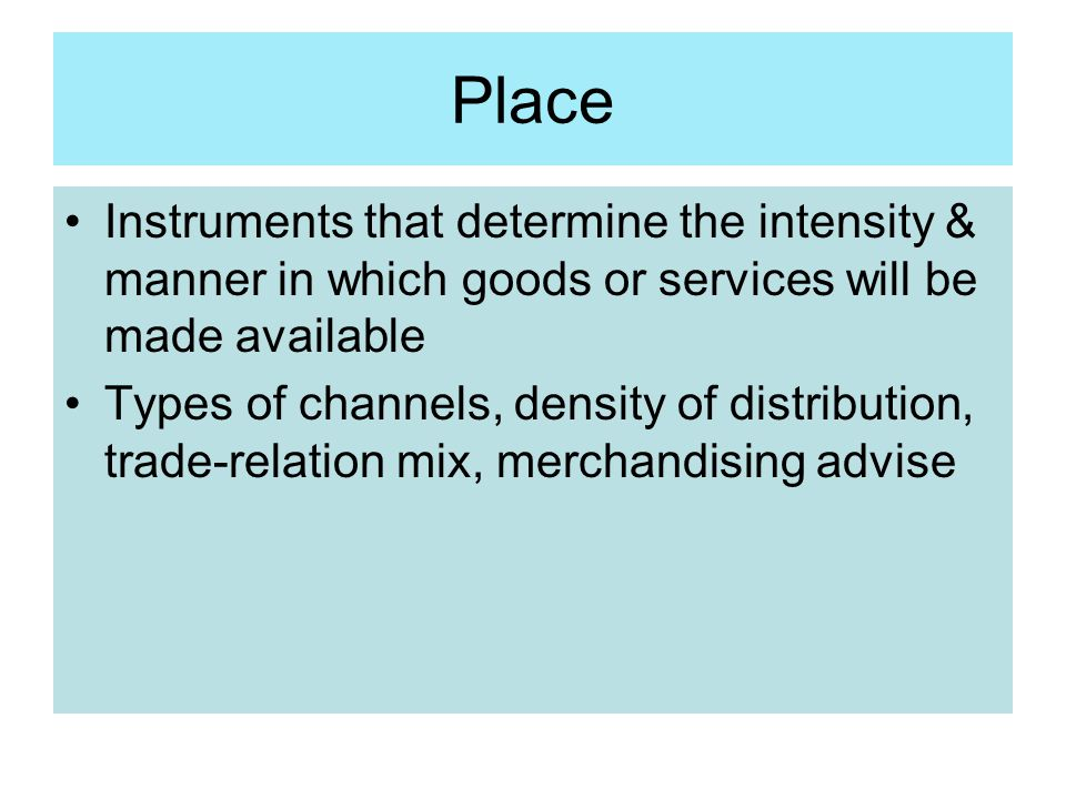 Place Instruments that determine the intensity & manner in which goods or services will be made available.
