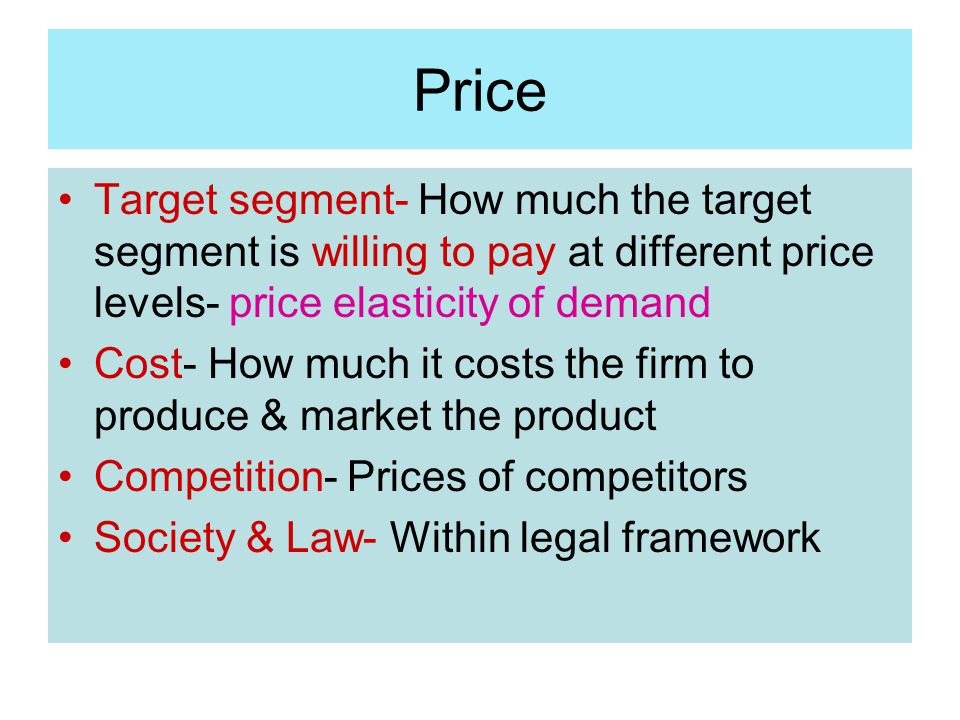 Price Target segment- How much the target segment is willing to pay at different price levels- price elasticity of demand.