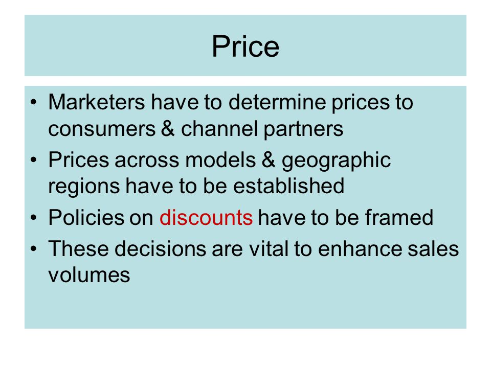 Price Marketers have to determine prices to consumers & channel partners. Prices across models & geographic regions have to be established.
