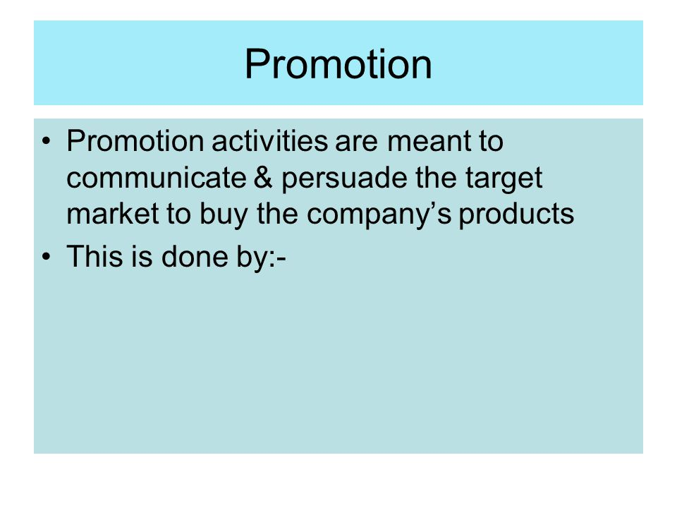 Promotion Promotion activities are meant to communicate & persuade the target market to buy the company's products.