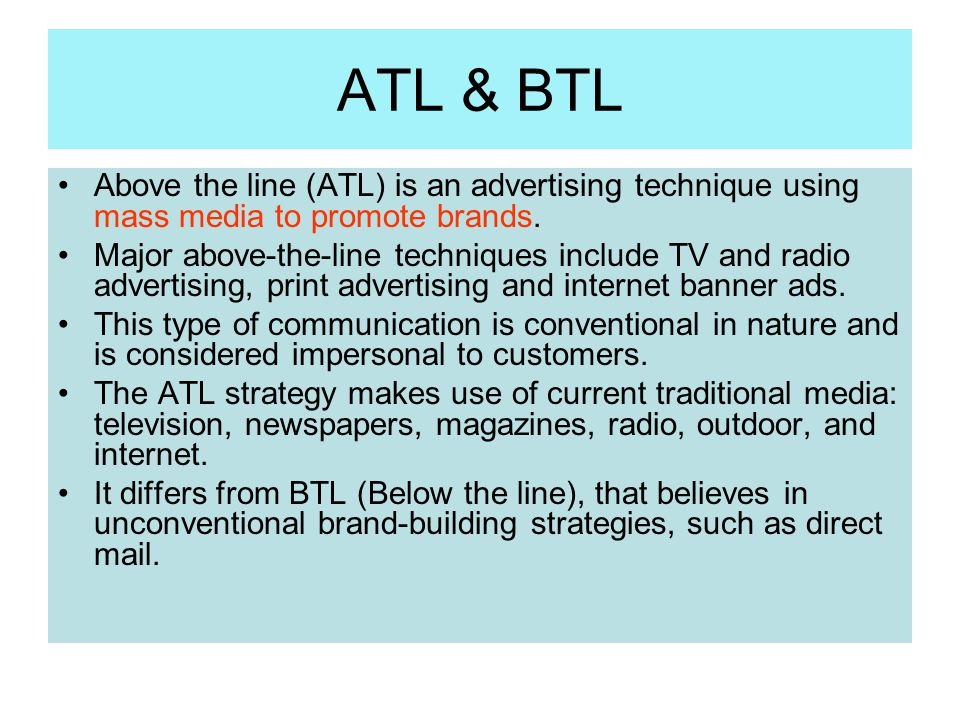 ATL & BTL Above the line (ATL) is an advertising technique using mass media to promote brands.