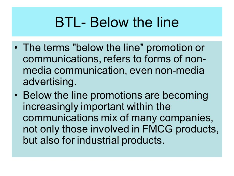 BTL- Below the line The terms below the line promotion or communications, refers to forms of non-media communication, even non-media advertising.