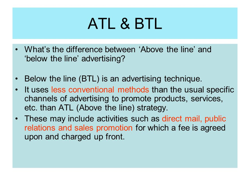 ATL & BTL What's the difference between 'Above the line' and 'below the line' advertising Below the line (BTL) is an advertising technique.