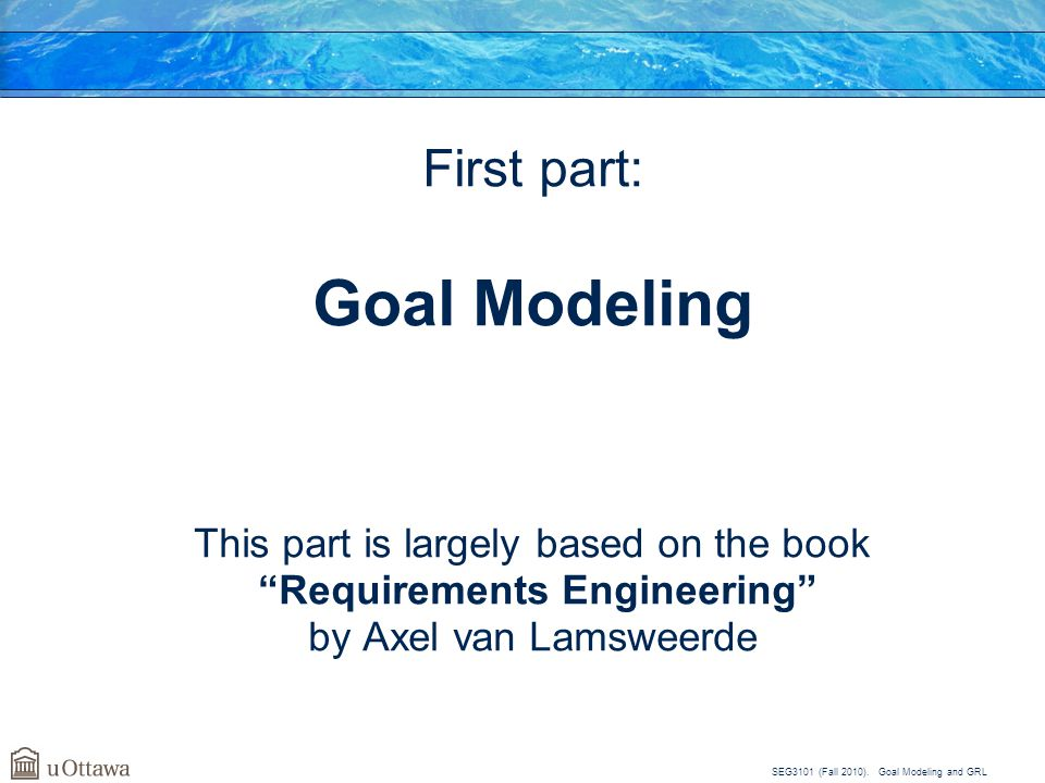 Goal Modeling First part: This part is largely based on the book