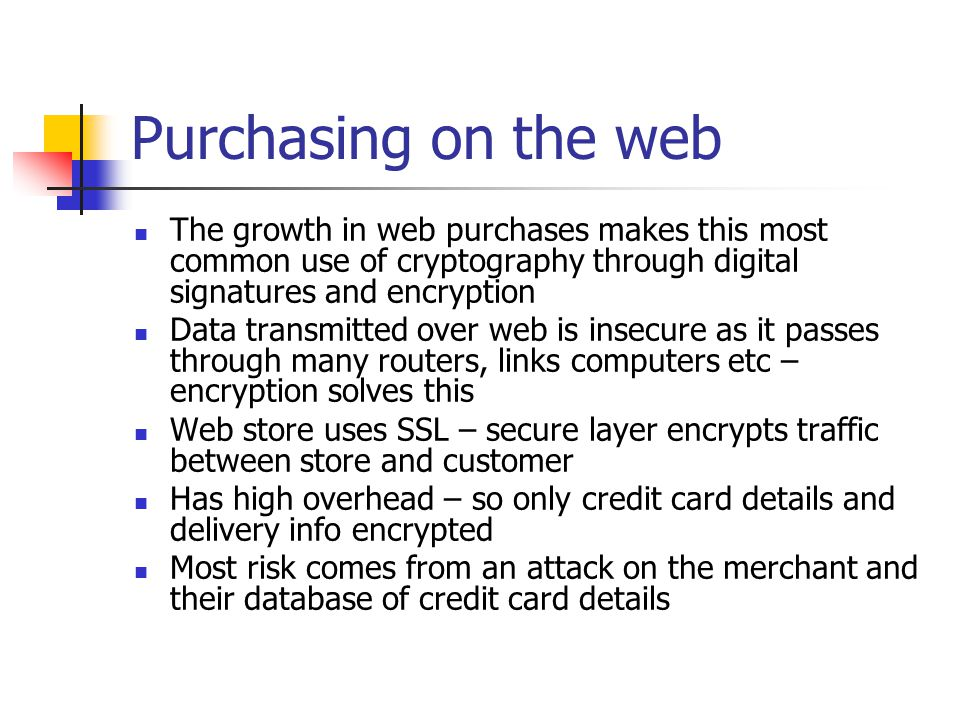 Purchasing on the web The growth in web purchases makes this most common use of cryptography through digital signatures and encryption.