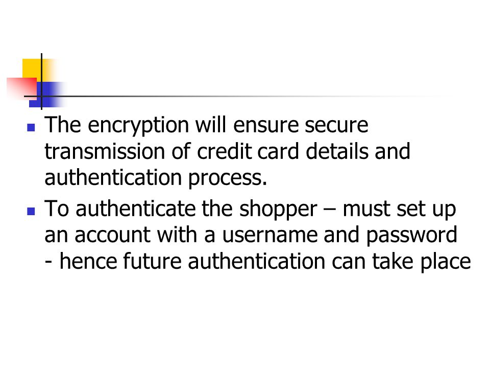 The encryption will ensure secure transmission of credit card details and authentication process.