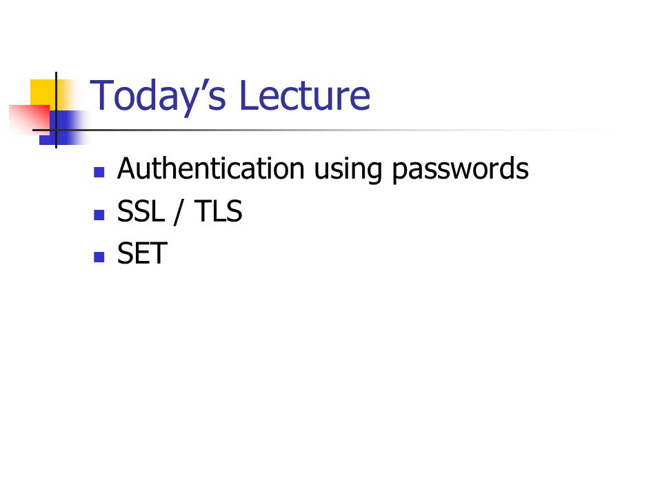 Today's Lecture Authentication using passwords SSL / TLS SET