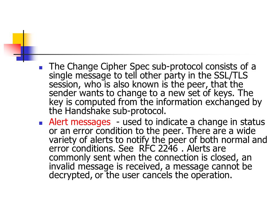 The Change Cipher Spec sub-protocol consists of a single message to tell other party in the SSL/TLS session, who is also known is the peer, that the sender wants to change to a new set of keys. The key is computed from the information exchanged by the Handshake sub-protocol.