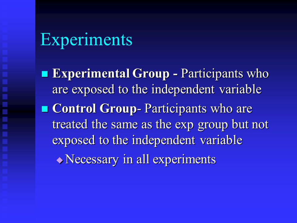 Experiments Experimental Group - Participants who are exposed to the independent variable.