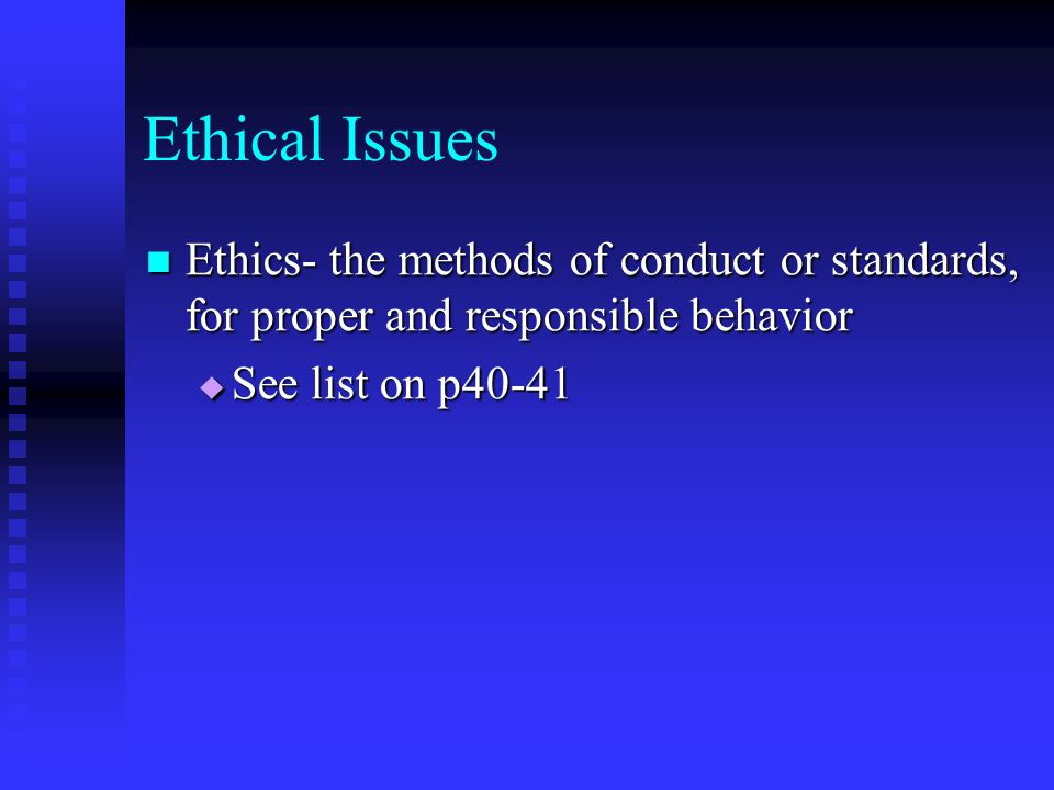 Ethical Issues Ethics- the methods of conduct or standards, for proper and responsible behavior.