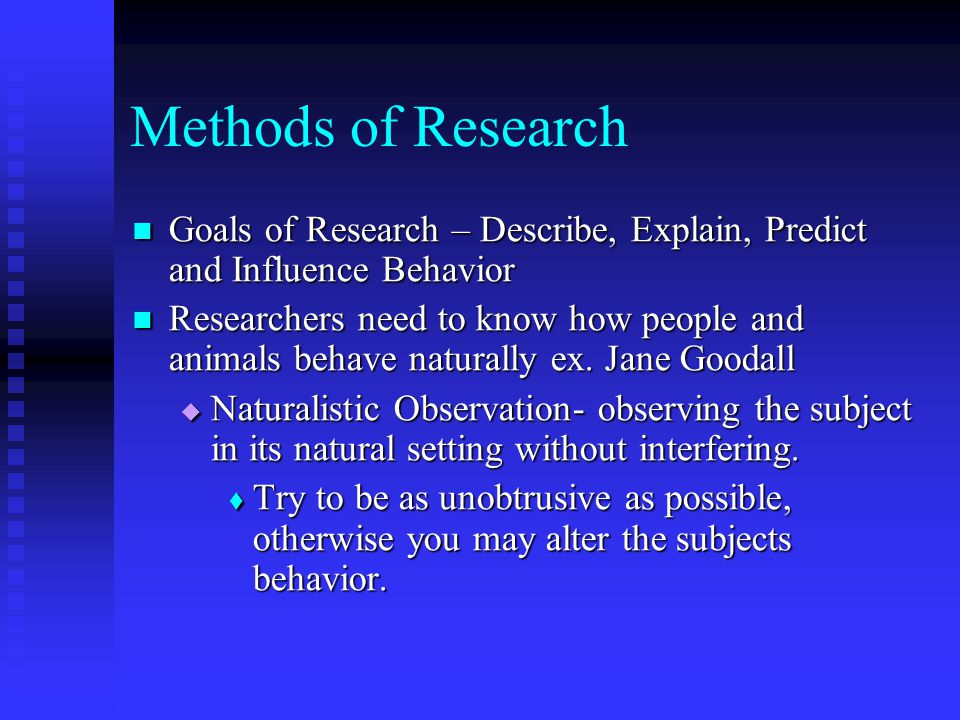 Methods of Research Goals of Research – Describe, Explain, Predict and Influence Behavior.