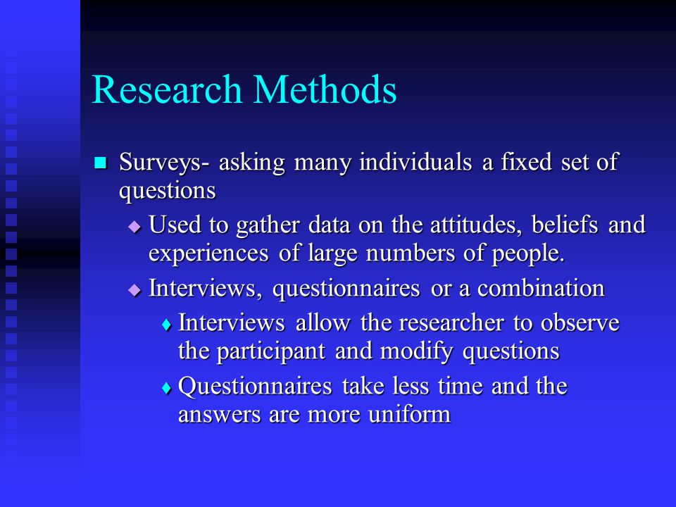 Research Methods Surveys- asking many individuals a fixed set of questions.