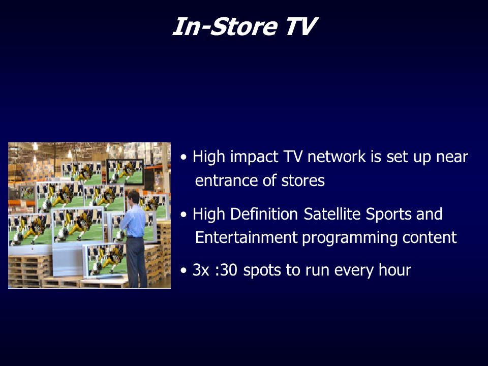 In-Store TV High impact TV network is set up near entrance of stores