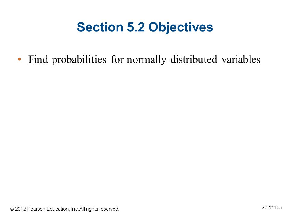 Section 5.2 Objectives Find probabilities for normally distributed variables. © 2012 Pearson Education, Inc. All rights reserved.