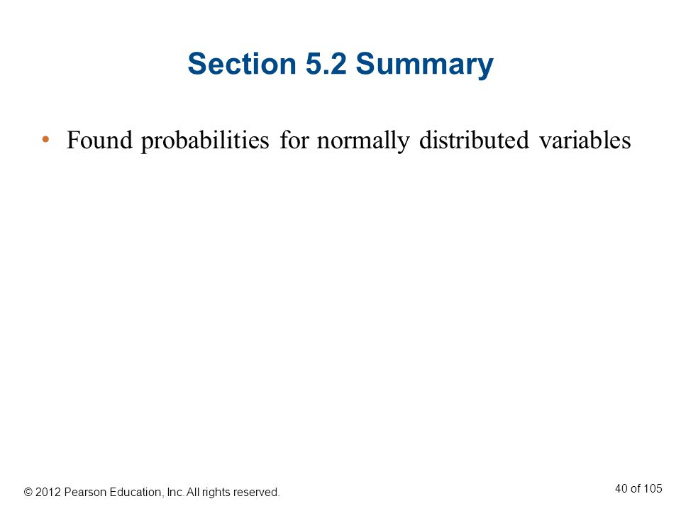 Section 5.2 Summary Found probabilities for normally distributed variables. © 2012 Pearson Education, Inc. All rights reserved.