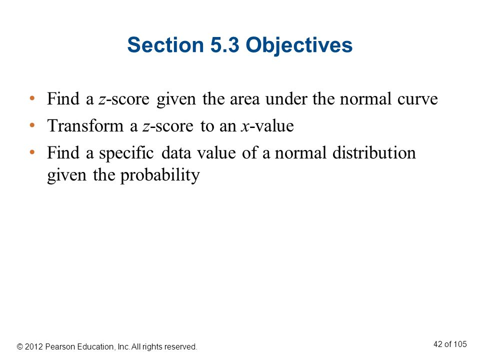 Section 5.3 Objectives Find a z-score given the area under the normal curve. Transform a z-score to an x-value.