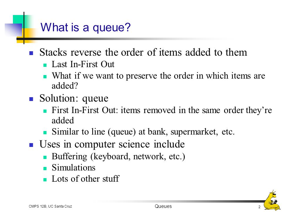 What is a queue Stacks reverse the order of items added to them