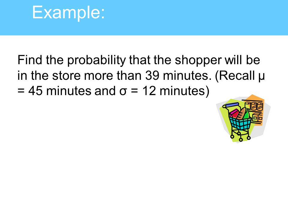 Example: Find the probability that the shopper will be in the store more than 39 minutes.