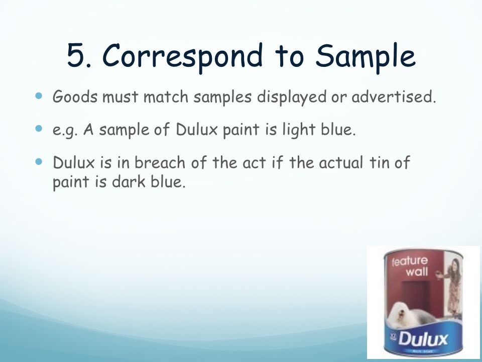 5. Correspond to Sample Goods must match samples displayed or advertised. e.g. A sample of Dulux paint is light blue.