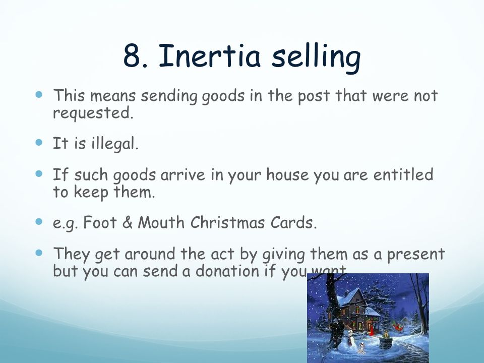 8. Inertia selling This means sending goods in the post that were not requested. It is illegal.