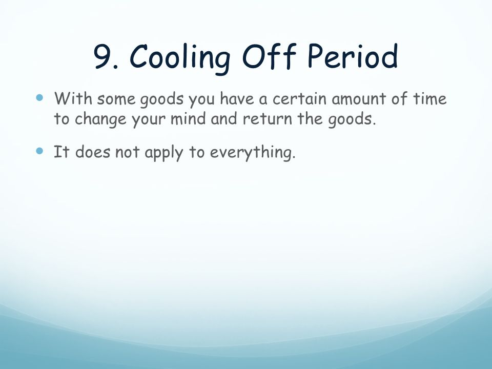 9. Cooling Off Period With some goods you have a certain amount of time to change your mind and return the goods.