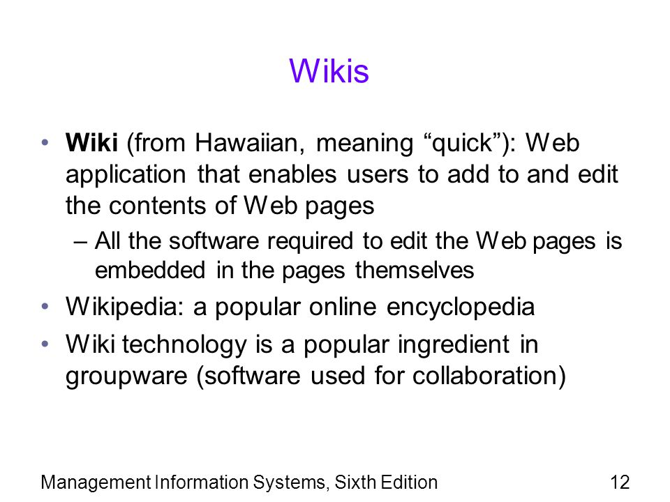 Wikis Wiki (from Hawaiian, meaning quick ): Web application that enables users to add to and edit the contents of Web pages.