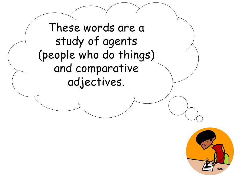 These words are a study of agents (people who do things) and comparative adjectives.