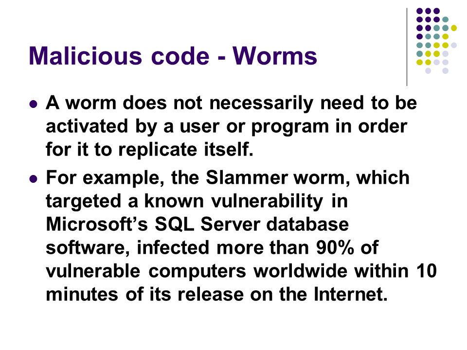 Malicious code - Worms A worm does not necessarily need to be activated by a user or program in order for it to replicate itself.