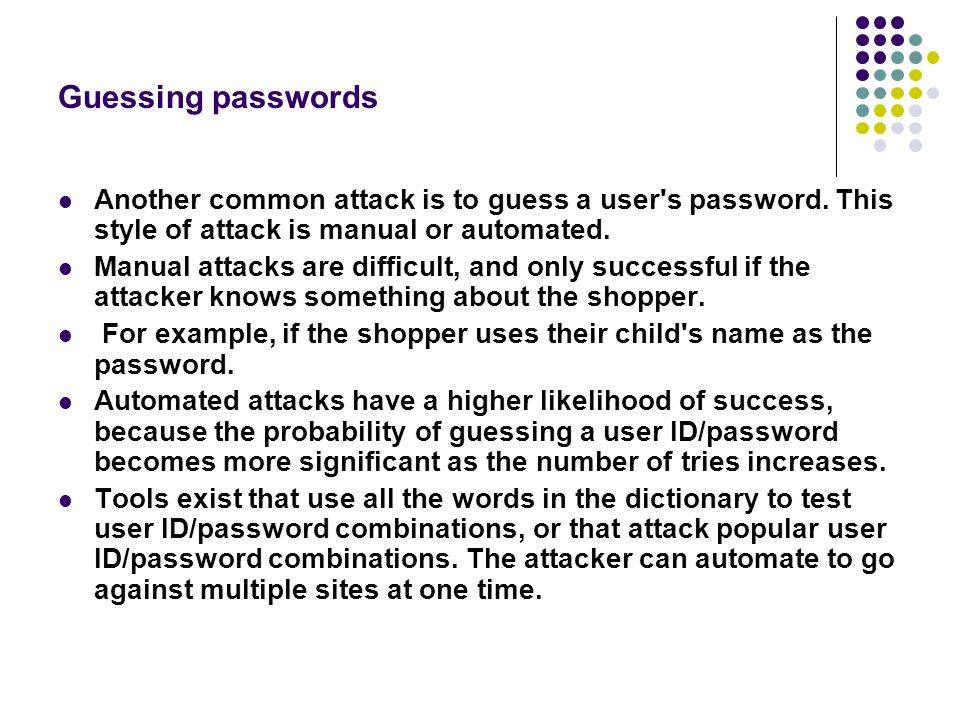 Guessing passwords Another common attack is to guess a user s password. This style of attack is manual or automated.