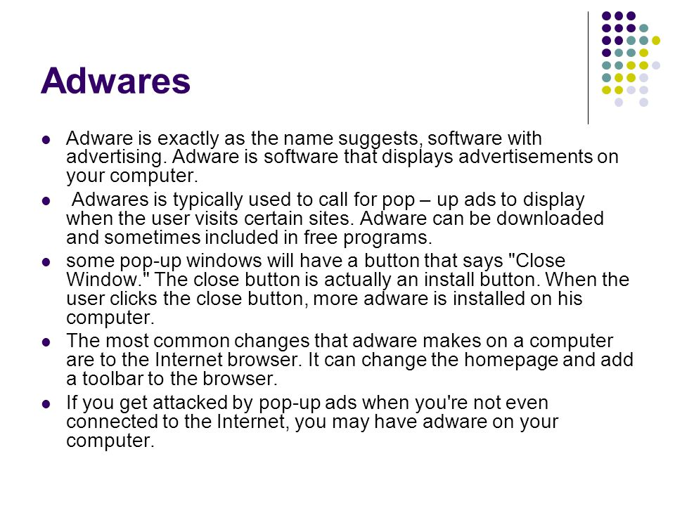 Adwares Adware is exactly as the name suggests, software with advertising. Adware is software that displays advertisements on your computer.