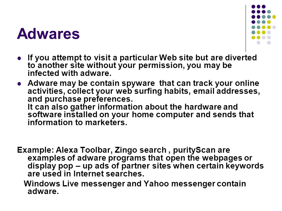 Adwares If you attempt to visit a particular Web site but are diverted to another site without your permission, you may be infected with adware.