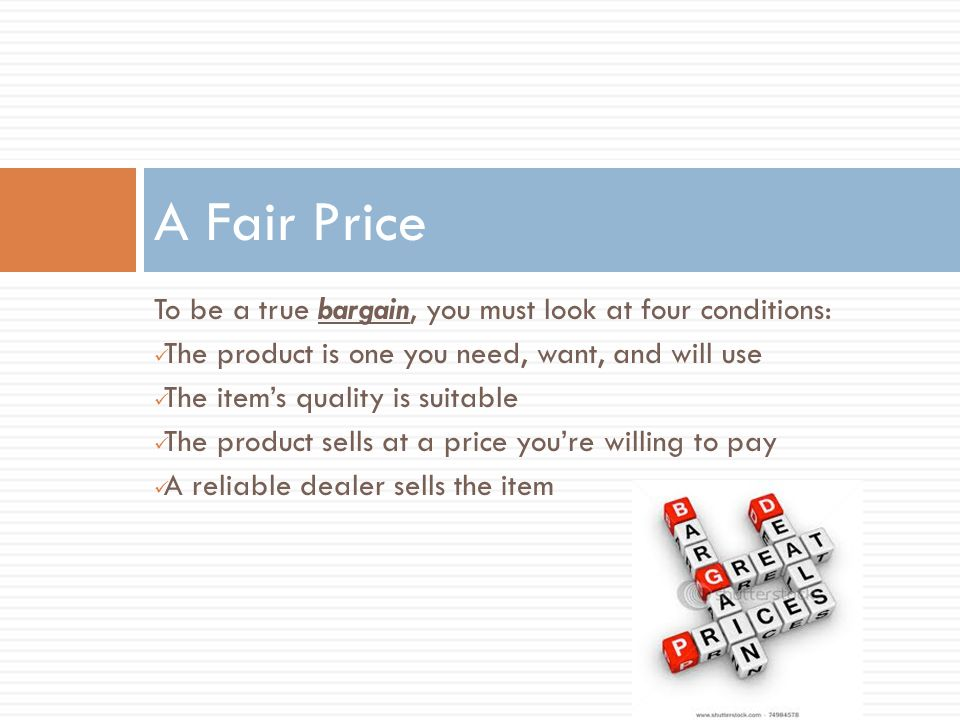 A Fair Price To be a true bargain, you must look at four conditions: